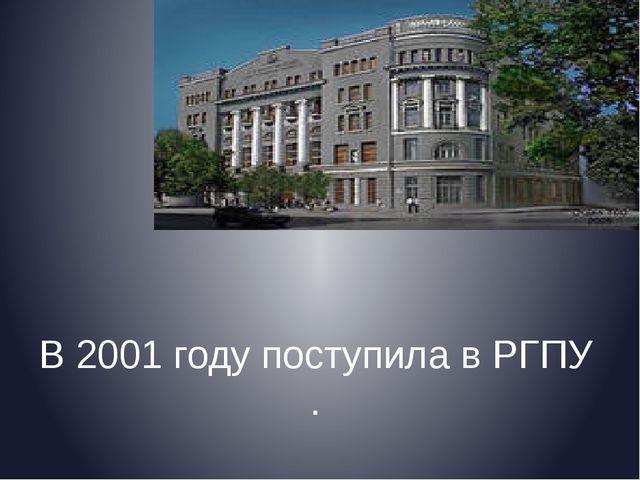 В 2001 году поступила в РГПУ .