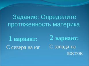 Задание: Определите протяженность материка 1 вариант: С севера на юг 2 вариан