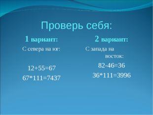 Проверь себя: 1 вариант: С севера на юг: 12+55=67 67*111=7437 2 вариант: С за