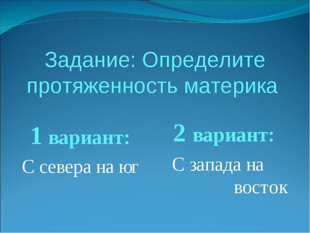 Задание: Определите протяженность материка 1 вариант: С севера на юг 2 вариан...