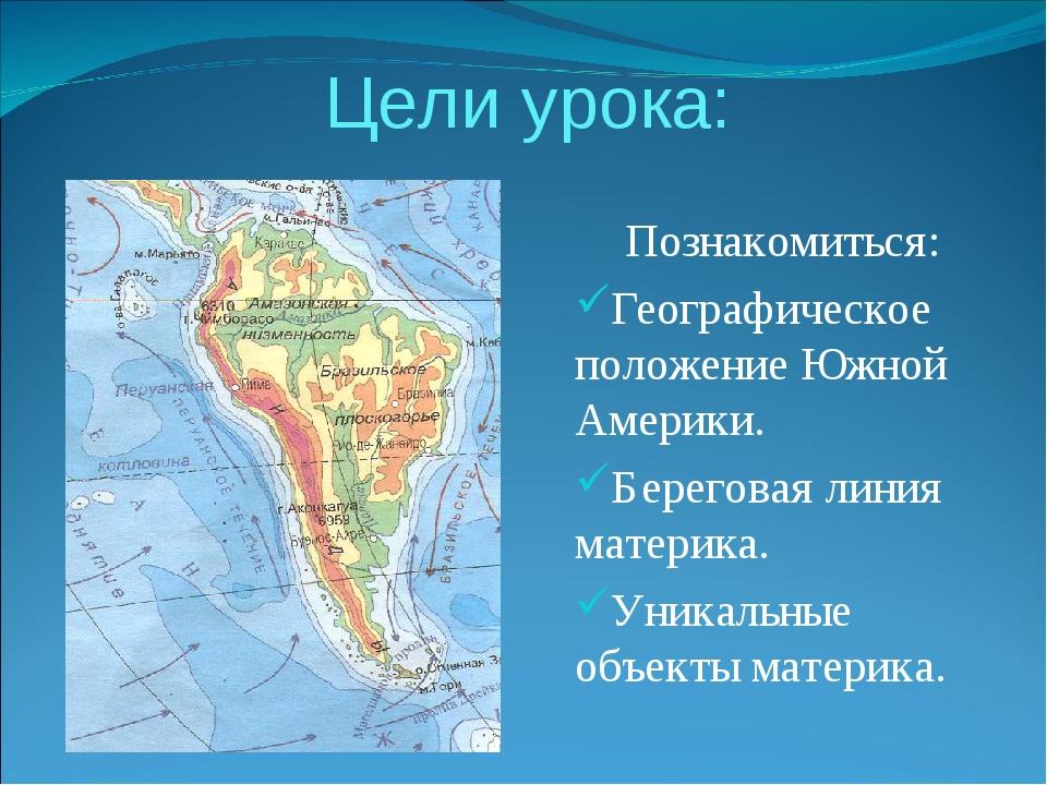 Цели урока: Познакомиться: Географическое положение Южной Америки. Береговая...