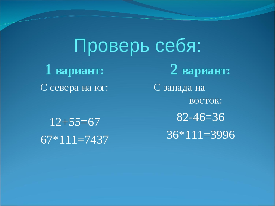 Проверь себя: 1 вариант: С севера на юг: 12+55=67 67*111=7437 2 вариант: С за...