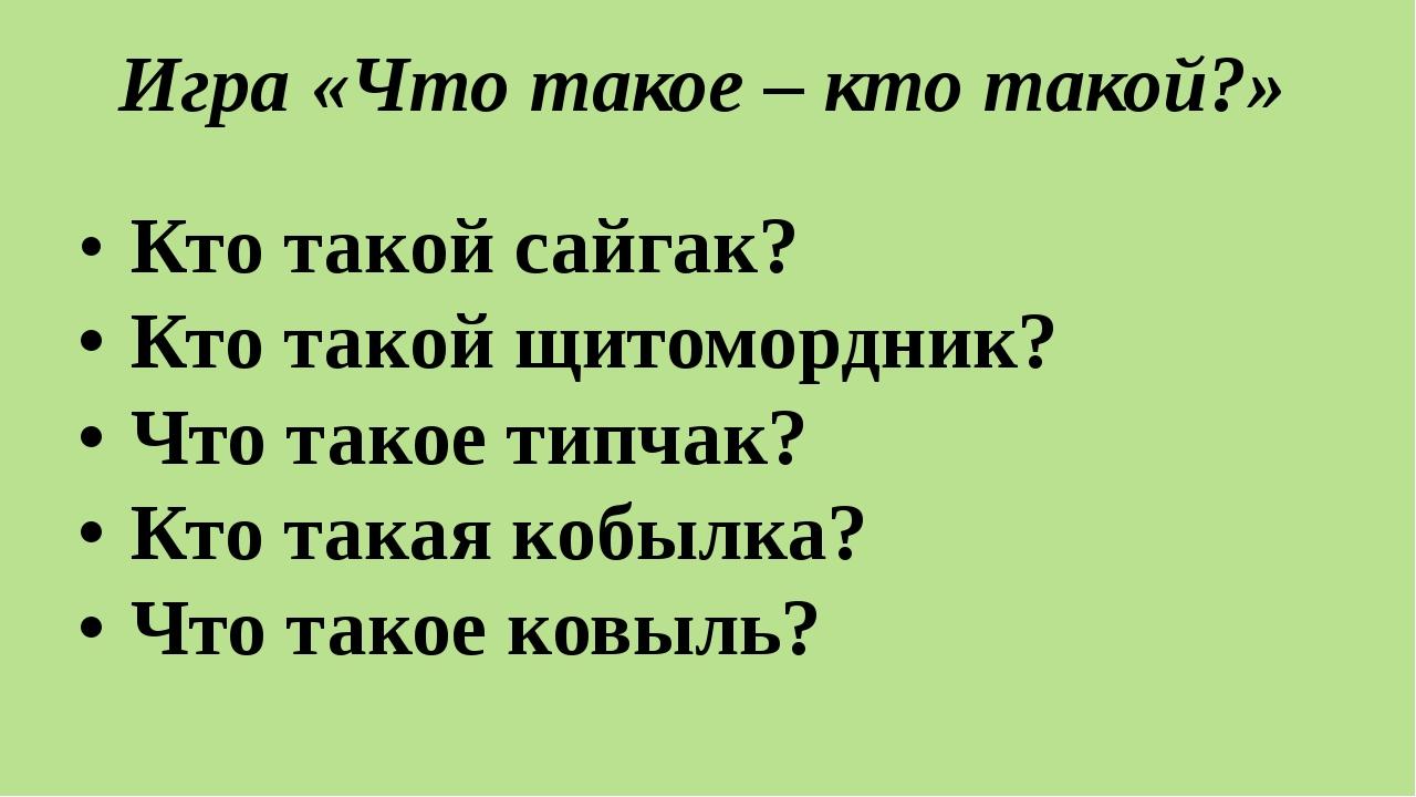 Игра «Что такое – кто такой?» •Кто такой сайгак? •Кто такой щитомордник? •...
