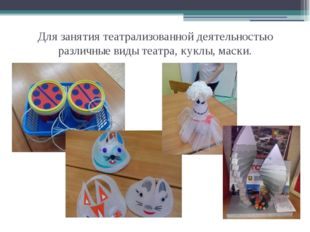 Для занятия театрализованной деятельностью различные виды театра, куклы, маски.