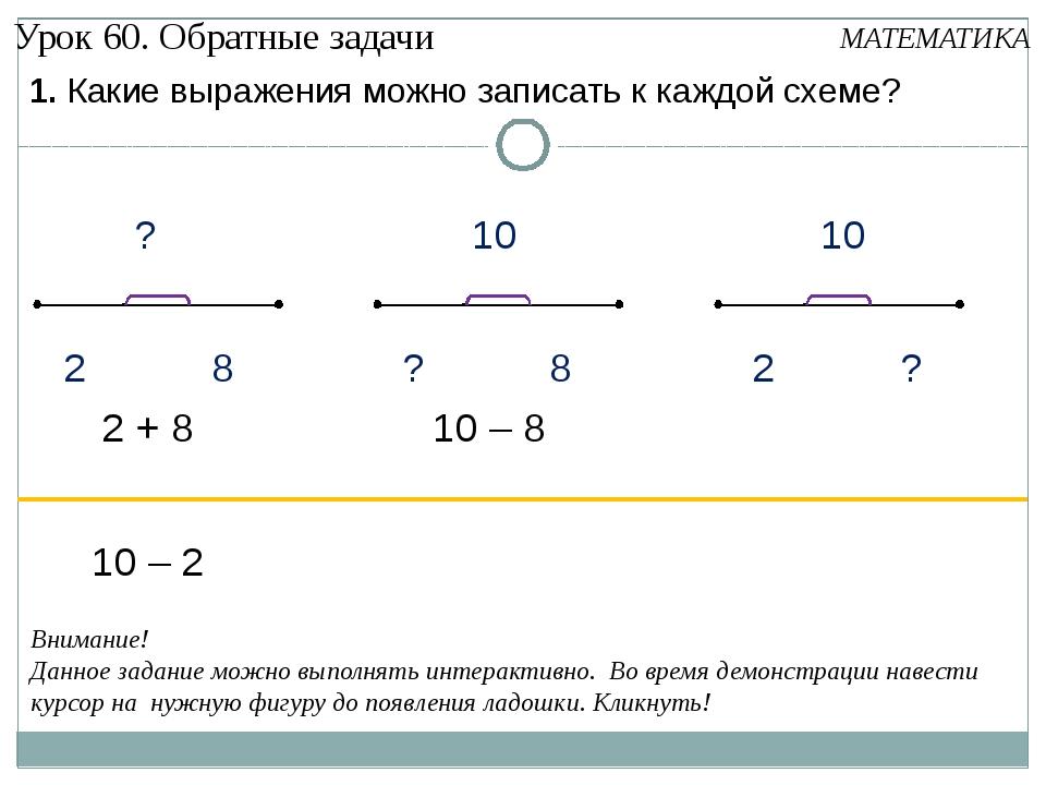 1. Какие выражения можно записать к каждой схеме? 10 – 2 2 + 8 10 – 8 Внимани...