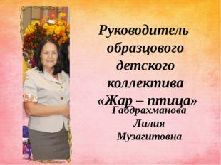 Руководитель образцового детского коллектива «Жар – птица» Габдрахманова Лили