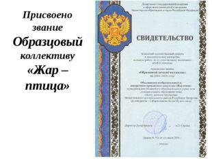 Присвоено звание Образцовый коллективу «Жар – птица»