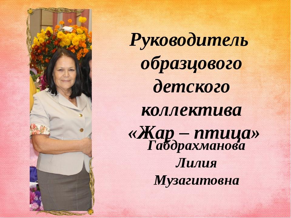 Руководитель образцового детского коллектива «Жар – птица» Габдрахманова Лили...