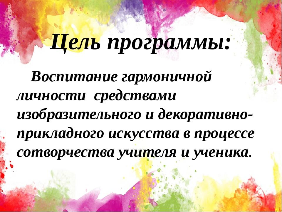 Цель программы: Воспитание гармоничной личности средствами изобразительного...