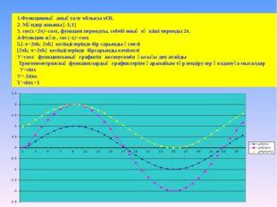 1.Функцияның анықталу облысы х€R. 2. Мәндер жиыны [-1;1] 3. cos(x+2π)=cosx, ф