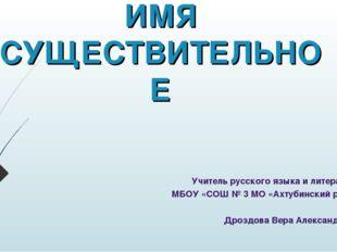 ИМЯ СУЩЕСТВИТЕЛЬНОЕ Учитель русского языка и литературы МБОУ «СОШ № 3 МО «Ахт