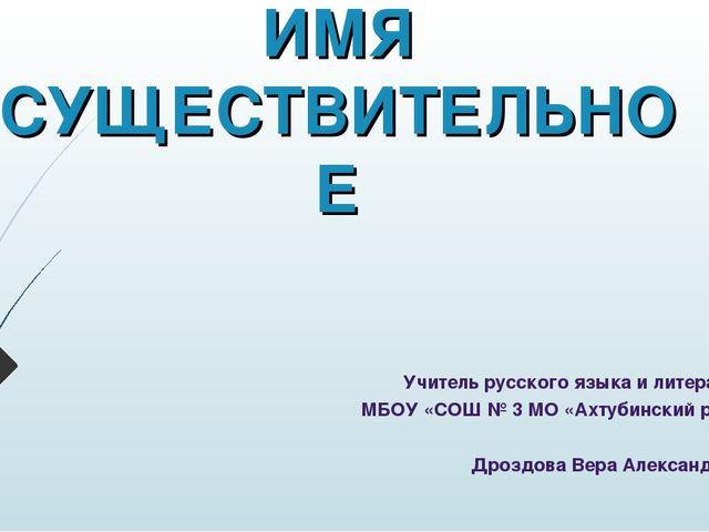 ИМЯ СУЩЕСТВИТЕЛЬНОЕ Учитель русского языка и литературы МБОУ «СОШ № 3 МО «Ахт...