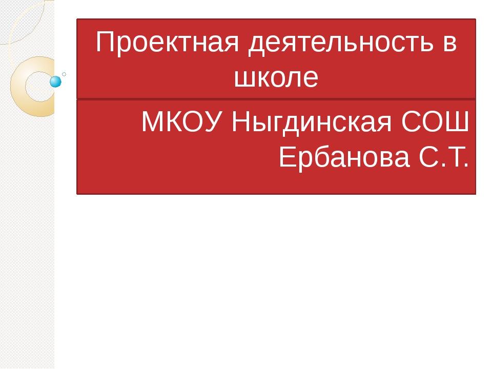 Проектная деятельность в школе МКОУ Ныгдинская СОШ Ербанова С.Т.