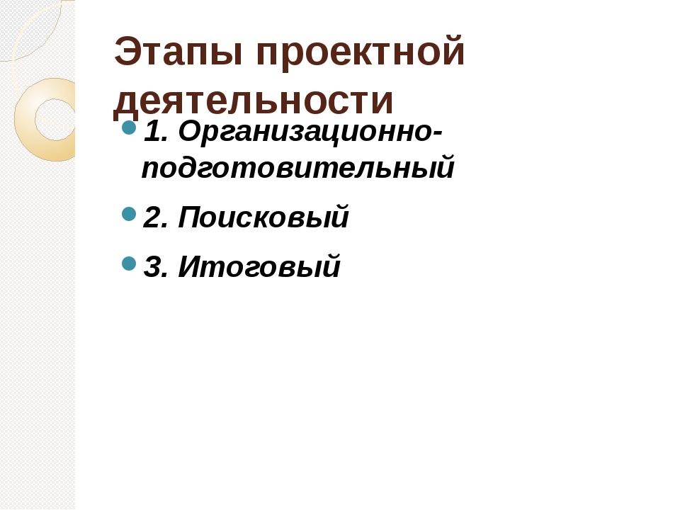 Этапы проектной деятельности 1. Организационно-подготовительный 2. Поисковый...