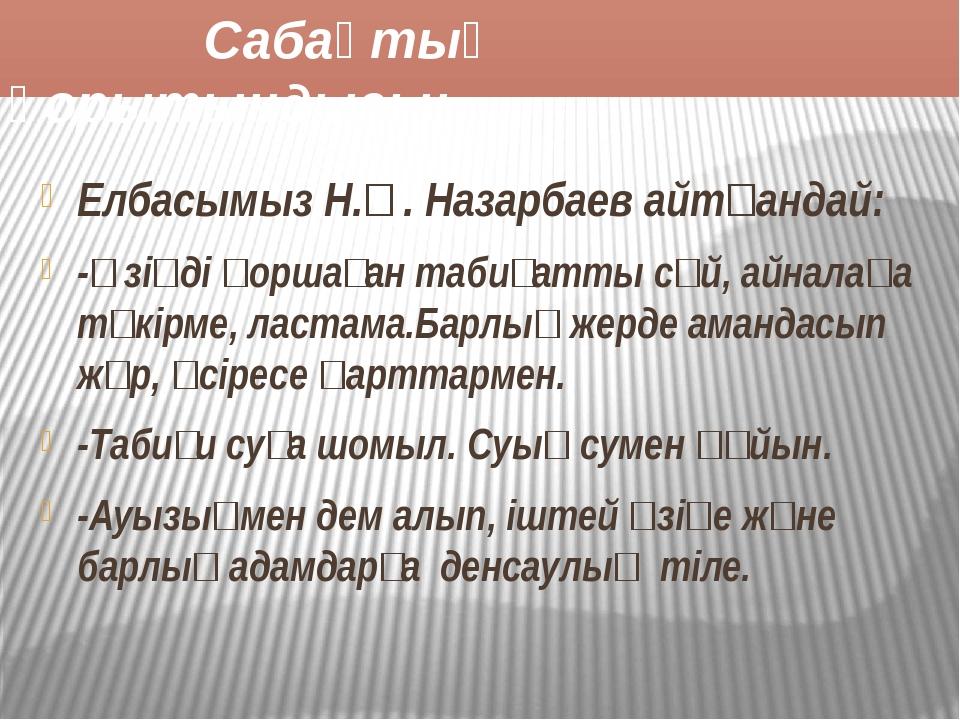 Сабақтың қорытындысы: Елбасымыз Н.Ә. Назарбаев айтқандай: -Өзіңді қоршаған т...