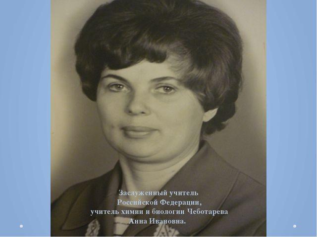 Заслуженный учитель Российской Федерации, учитель химии и биологии Чеботарева...
