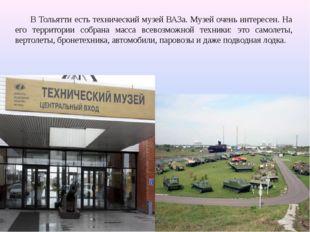 В Тольятти есть технический музей ВАЗа. Музей очень интересен. На его террито