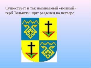 Существует и так называемый «полный» герб Тольятти: щит разделен на четверо