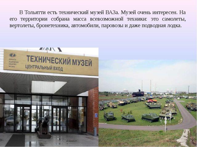 В Тольятти есть технический музей ВАЗа. Музей очень интересен. На его террито...