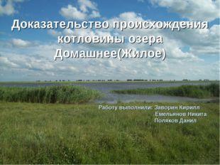 Доказательство происхождения котловины озера Домашнее(Жилое) Работу выполнили