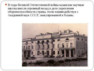 В годы Великой Отечественной войны казанские научные школы внесли огромный вк