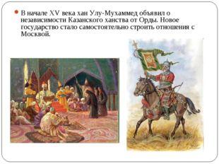 В начале XV века хан Улу-Мухаммед объявил о независимости Казанского ханства