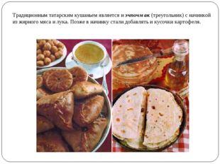Традиционным татарским кушаньем является иэчпочмак(треугольник) с начинкой