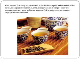 Рано вошел в быт татар чай, большими любителями которого они являются. Чай с