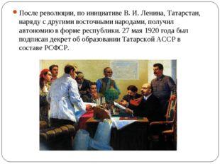 После революции, по инициативе В. И. Ленина, Татарстан, наряду с другими вост