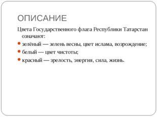 ОПИСАНИЕ Цвета Государственного флага Республики Татарстан означают: зелёный