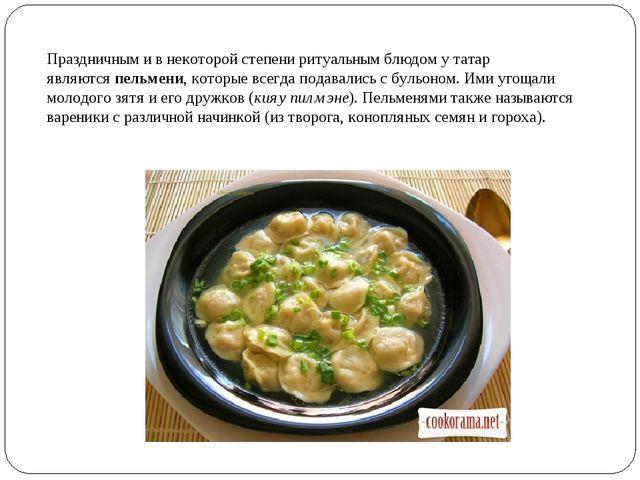 Праздничным и в некоторой степени ритуальным блюдом у татар являютсяпельмени...