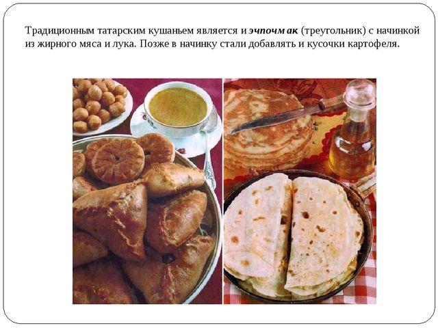 Традиционным татарским кушаньем является иэчпочмак(треугольник) с начинкой...