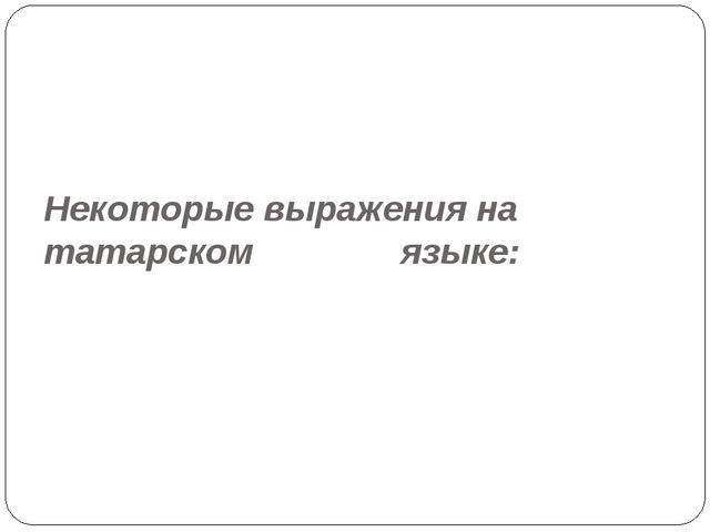 Некоторые выражения на татарском языке: