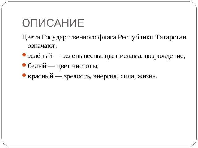 ОПИСАНИЕ Цвета Государственного флага Республики Татарстан означают: зелёный...