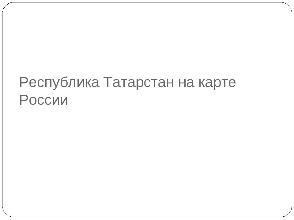 Республика Татарстан на карте России
