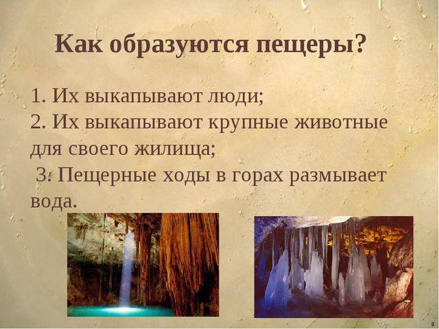 * Как образуются пещеры? 1. Их выкапывают люди; 2. Их выкапывают крупные живо...