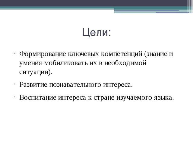 Цели: Формирование ключевых компетенций (знание и умения мобилизовать их в не...