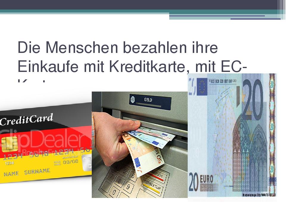 Die Menschen bezahlen ihre Einkaufe mit Kreditkarte, mit EC-Karte.