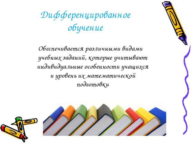 Дифференцированное обучение Обеспечивается различными видами учебных заданий,...