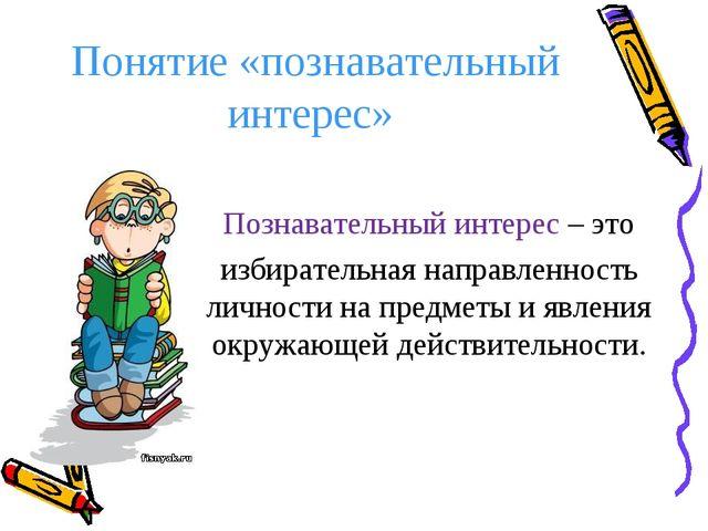 Понятие «познавательный интерес» Познавательный интерес – это избирательная н...