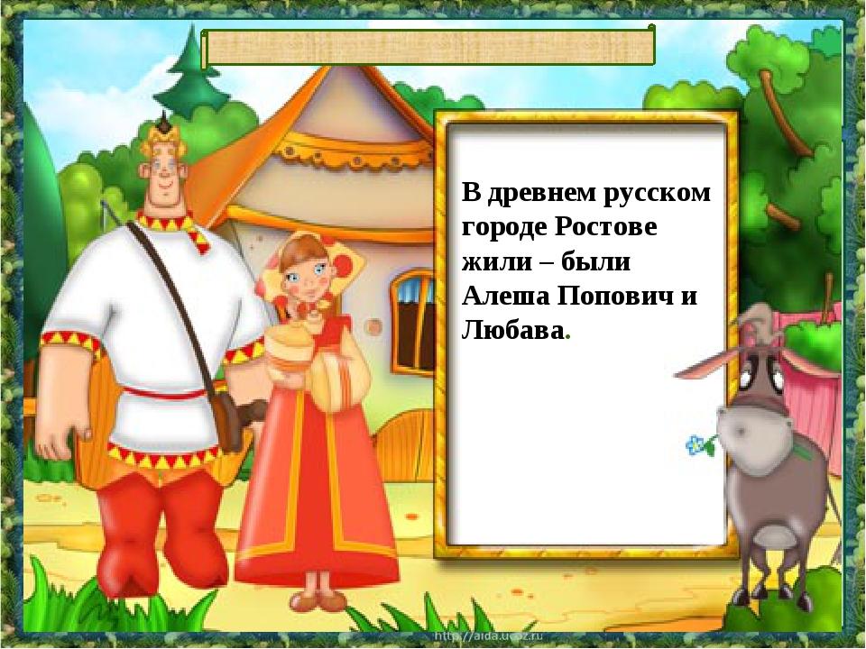 В древнем русском городе Ростове жили – были Алеша Попович и Любава.