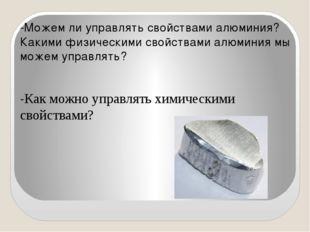 -Можем ли управлять свойствами алюминия? Какими физическими свойствами алюми
