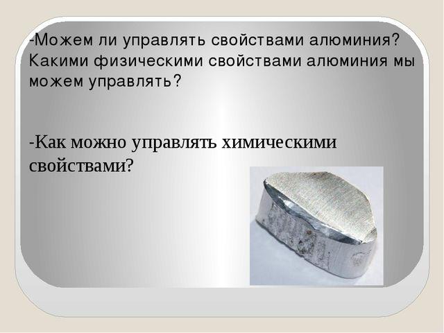 -Можем ли управлять свойствами алюминия? Какими физическими свойствами алюми...