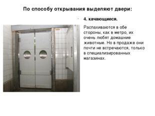 По способу открывания выделяют двери: 4. качающиеся. Распахиваются в обе стор