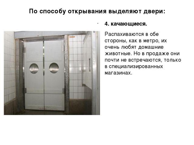По способу открывания выделяют двери: 4. качающиеся. Распахиваются в обе стор...