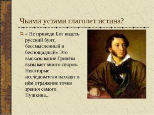 Чьими устами глаголет истина? « Не приведи Бог видеть русский бунт, бессмысле