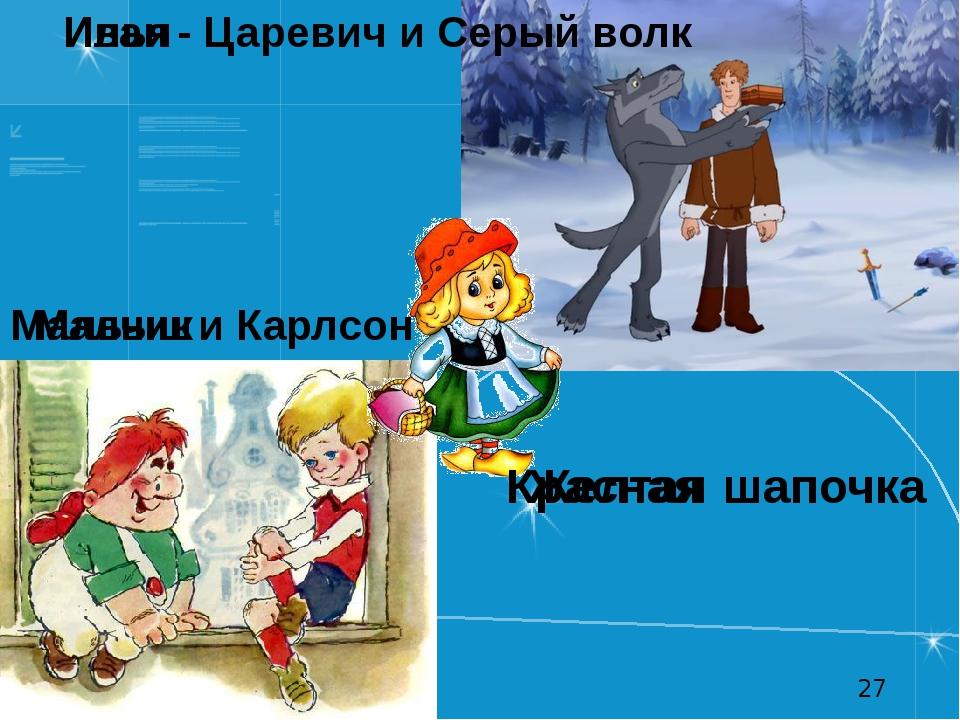 Желтая шапочка Красная Илья - Царевич и Серый волк Иван Мальчик и Карлсон Малыш