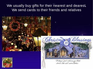 We usually buy gifts for their nearest and dearest. We send cards to their fr