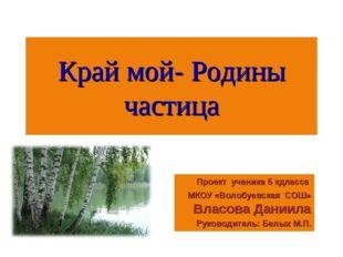 Край мой- Родины частица Проект ученика 5 кдласса МКОУ «Волобуевская СОШ» Вла