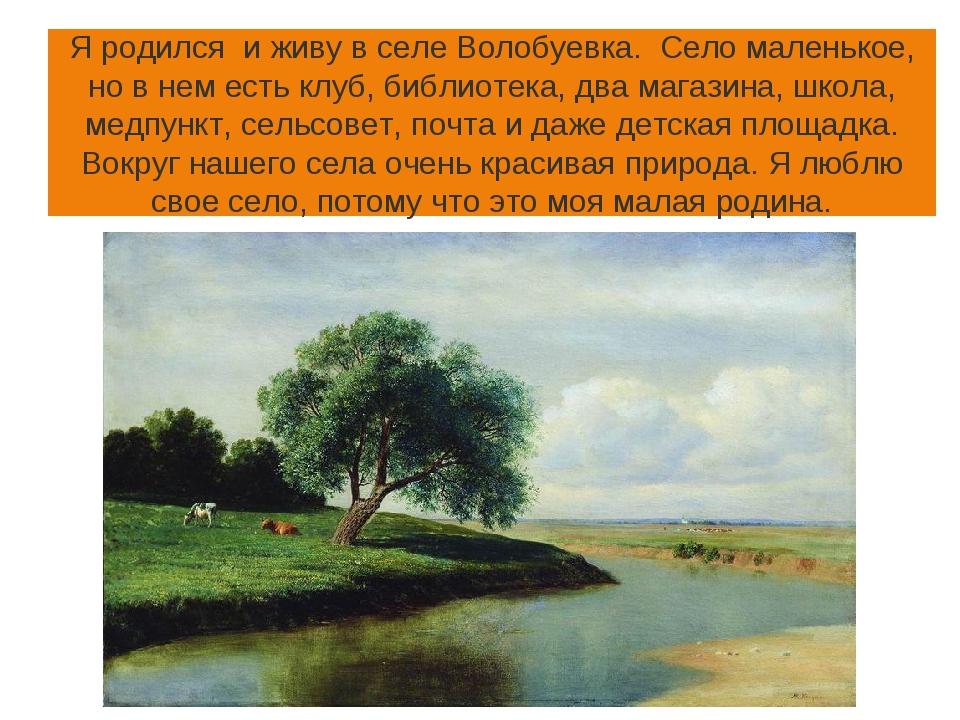 Я родился и живу в селе Волобуевка. Село маленькое, но в нем есть клуб, библи...